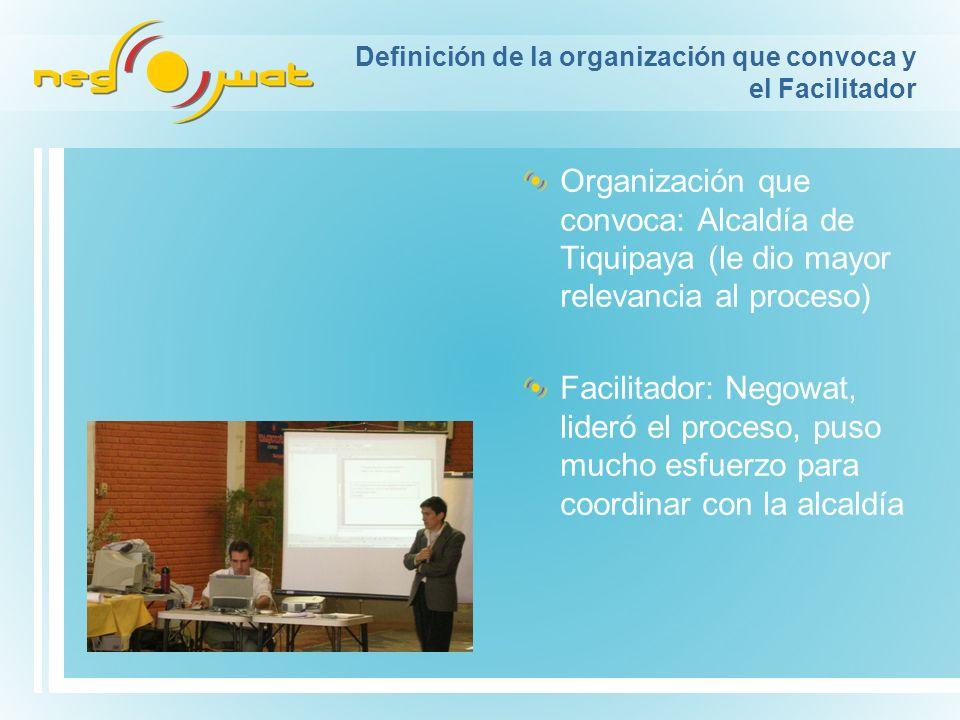 Definición de la organización que convoca y el Facilitador Organización que convoca: Alcaldía de Tiquipaya (le dio mayor relevancia al proceso) Facilitador: Negowat, lideró el proceso, puso mucho esfuerzo para coordinar con la alcaldía
