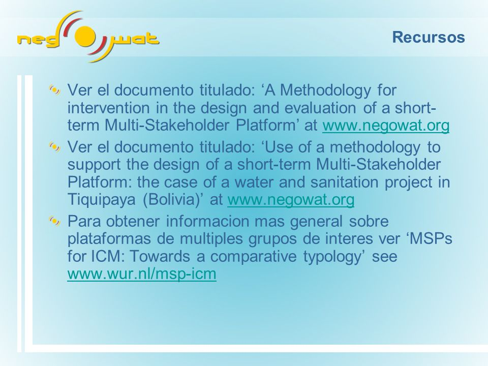 Recursos Ver el documento titulado: A Methodology for intervention in the design and evaluation of a short- term Multi-Stakeholder Platform at   Ver el documento titulado: Use of a methodology to support the design of a short-term Multi-Stakeholder Platform: the case of a water and sanitation project in Tiquipaya (Bolivia) at   Para obtener informacion mas general sobre plataformas de multiples grupos de interes ver MSPs for ICM: Towards a comparative typology see
