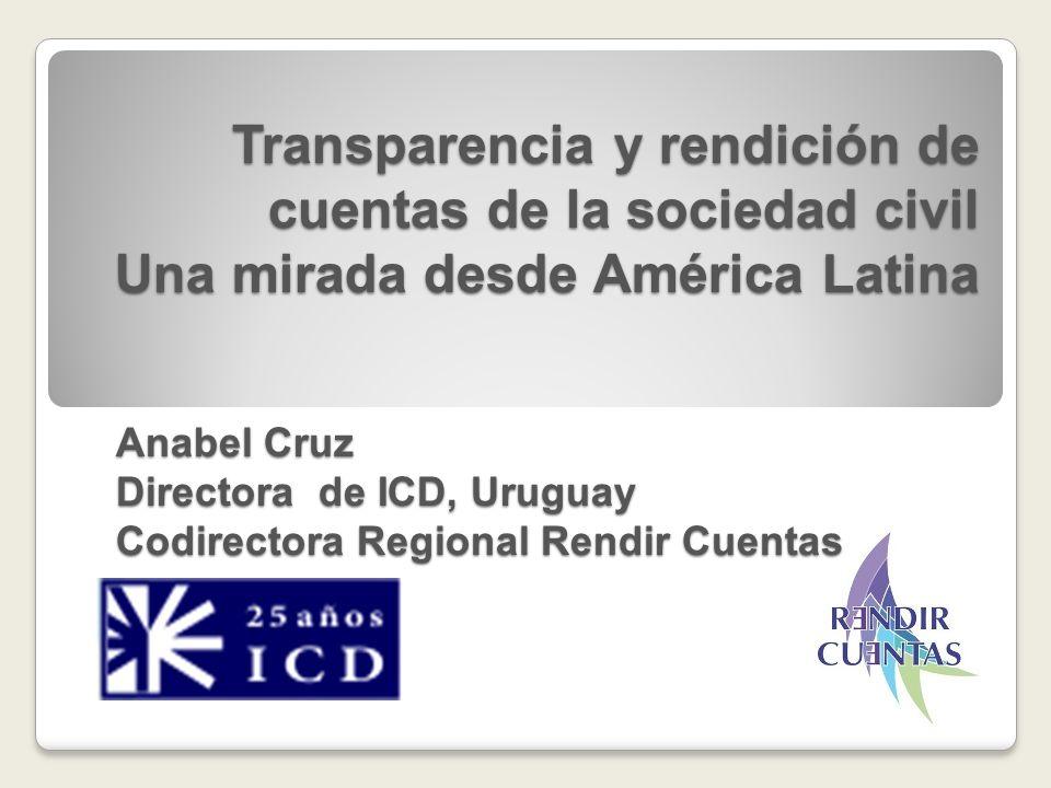 Transparencia y rendición de cuentas de la sociedad civil Una mirada desde América Latina Anabel Cruz Directora de ICD, Uruguay Codirectora Regional R