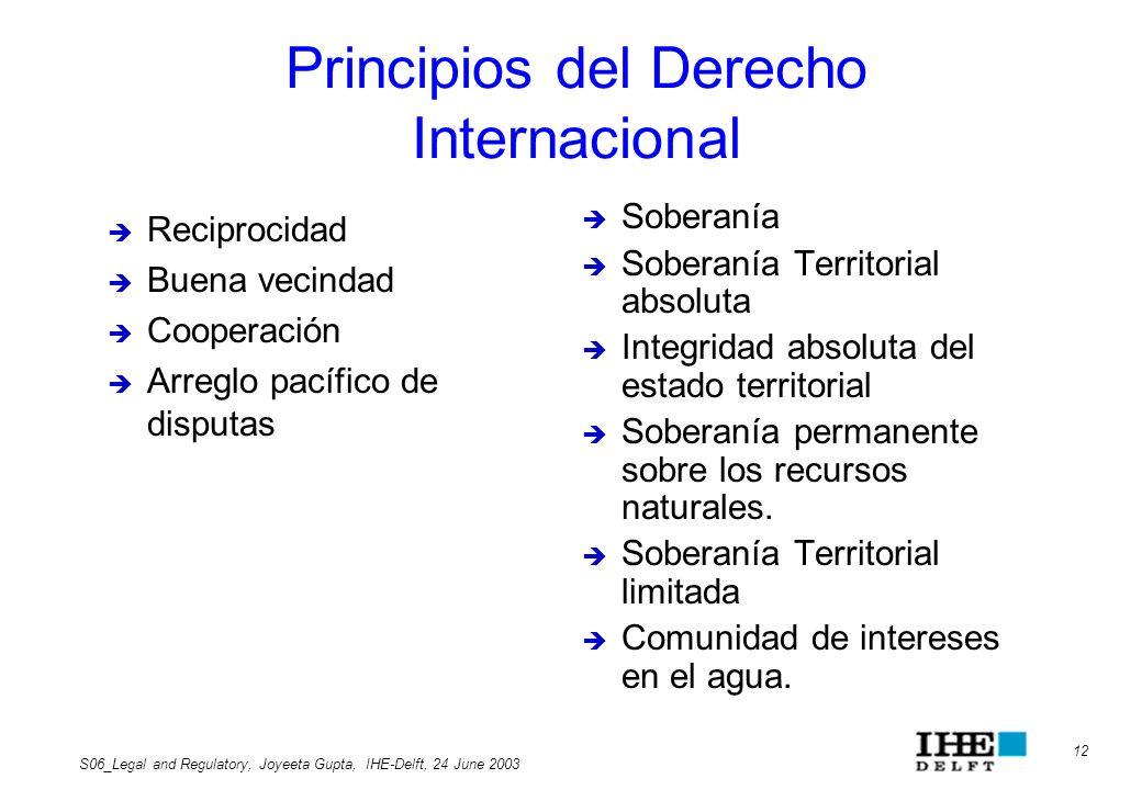 12 S06_Legal and Regulatory, Joyeeta Gupta, IHE-Delft, 24 June 2003 Principios del Derecho Internacional Soberanía Soberanía Territorial absoluta Inte