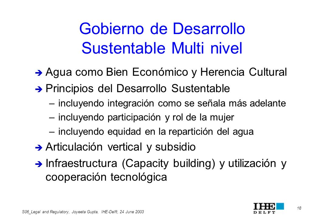 18 S06_Legal and Regulatory, Joyeeta Gupta, IHE-Delft, 24 June 2003 Gobierno de Desarrollo Sustentable Multi nivel Agua como Bien Económico y Herencia