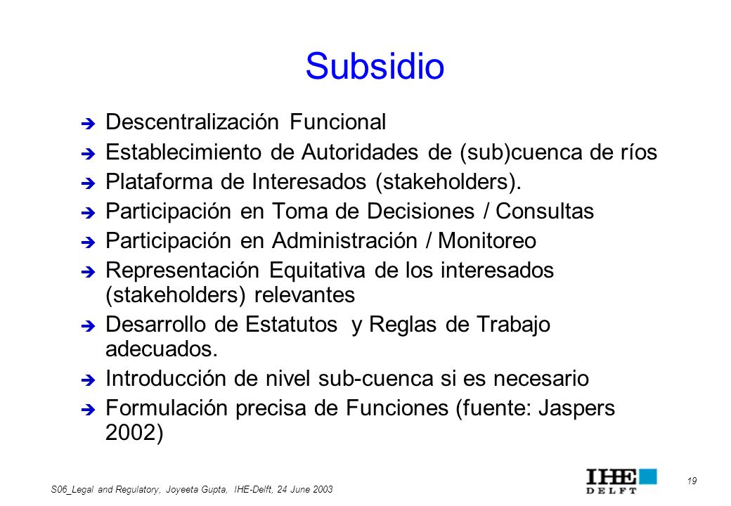 19 S06_Legal and Regulatory, Joyeeta Gupta, IHE-Delft, 24 June 2003 Subsidio Descentralización Funcional Establecimiento de Autoridades de (sub)cuenca