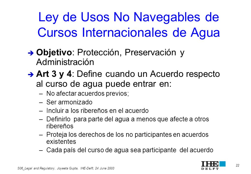 22 S06_Legal and Regulatory, Joyeeta Gupta, IHE-Delft, 24 June 2003 Ley de Usos No Navegables de Cursos Internacionales de Agua Objetivo: Protección,