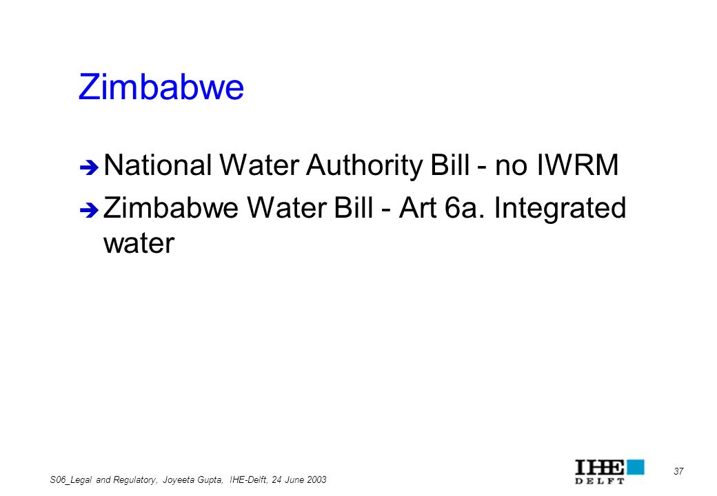 37 S06_Legal and Regulatory, Joyeeta Gupta, IHE-Delft, 24 June 2003 Zimbabwe National Water Authority Bill - no IWRM Zimbabwe Water Bill - Art 6a. Int