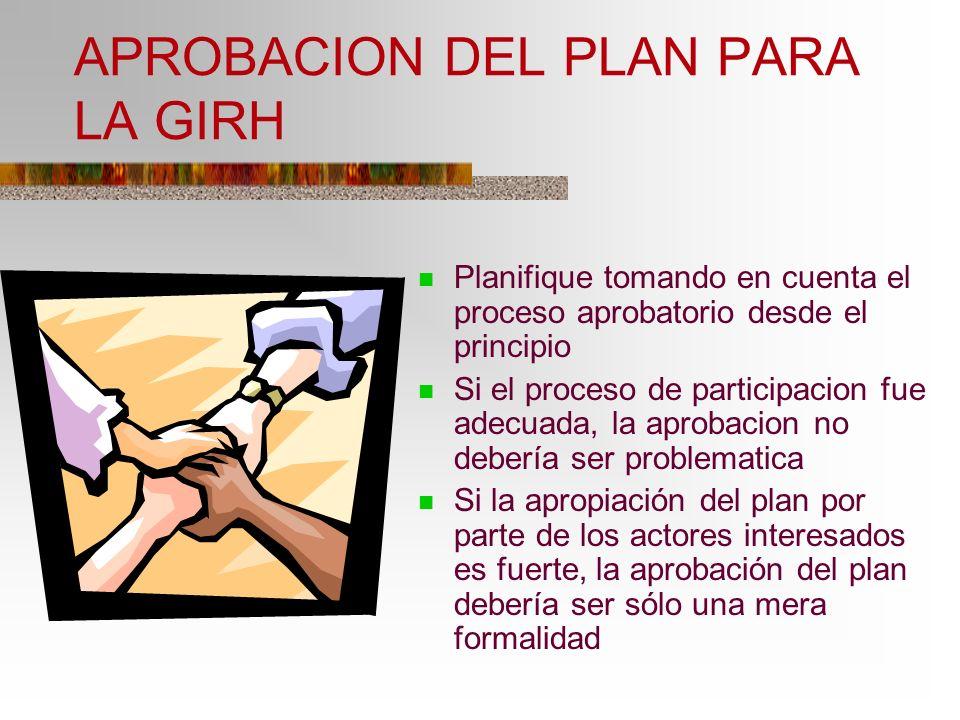 APROBACION DEL PLAN PARA LA GIRH Planifique tomando en cuenta el proceso aprobatorio desde el principio Si el proceso de participacion fue adecuada, l
