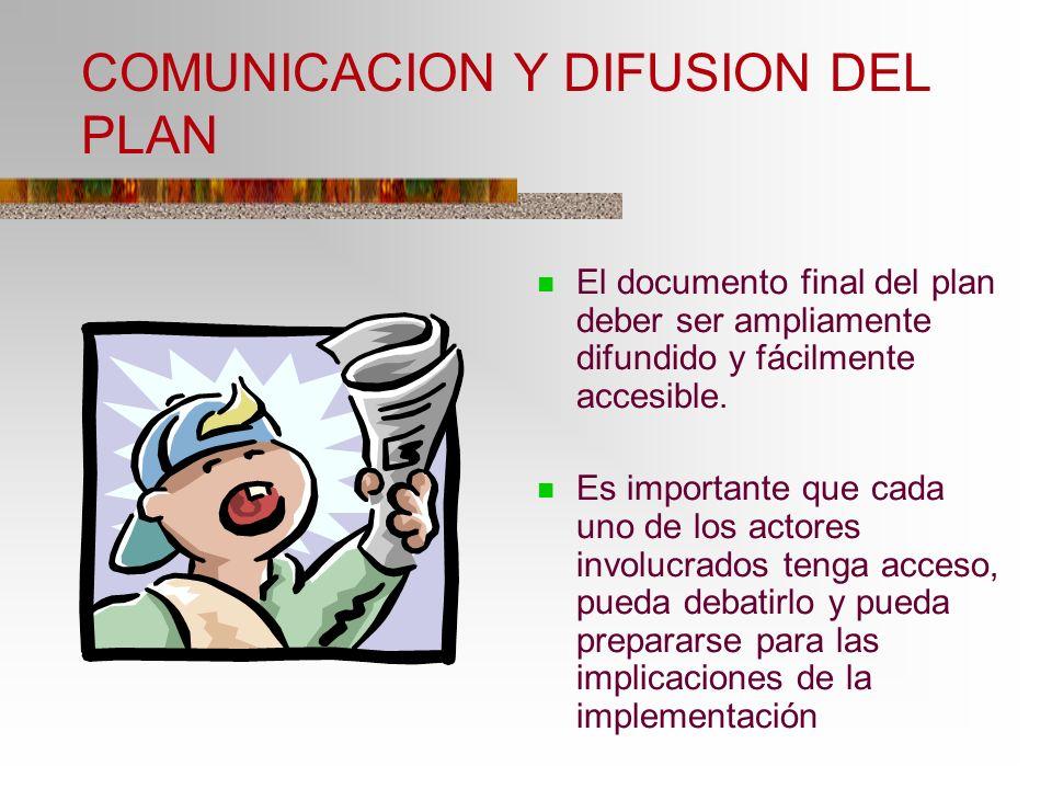 COMUNICACION Y DIFUSION DEL PLAN El documento final del plan deber ser ampliamente difundido y fácilmente accesible. Es importante que cada uno de los
