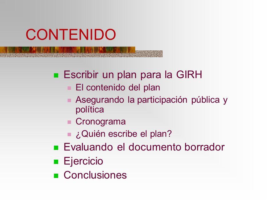CONTENIDO Escribir un plan para la GIRH El contenido del plan Asegurando la participación pública y política Cronograma ¿Quién escribe el plan? Evalua