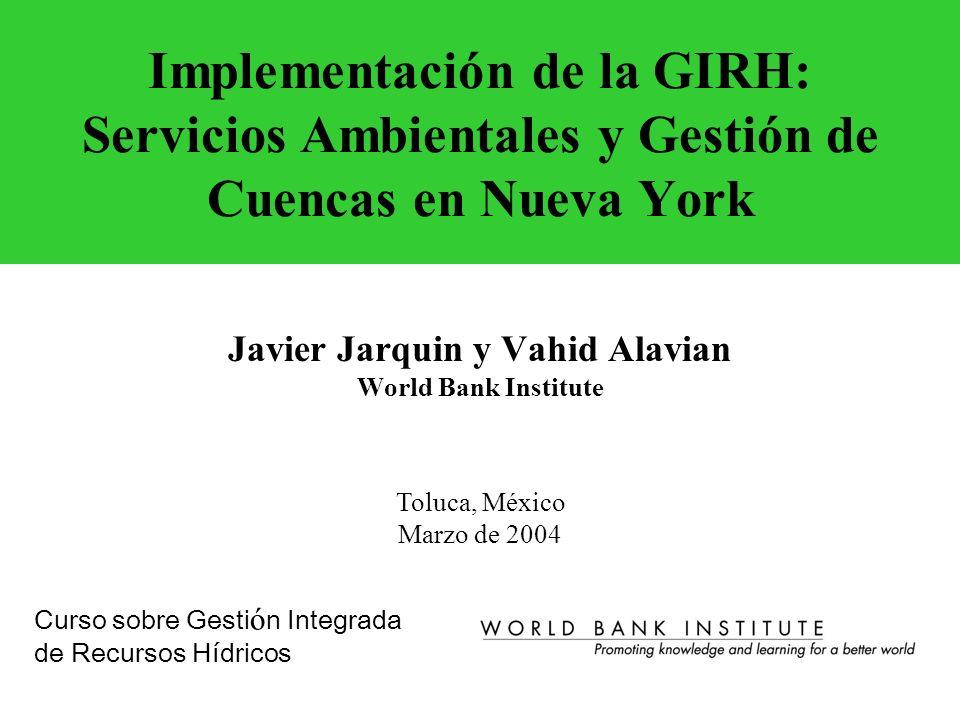 Implementación de la GIRH: Servicios Ambientales y Gestión de Cuencas en Nueva York Javier Jarquin y Vahid Alavian World Bank Institute Curso sobre Ge