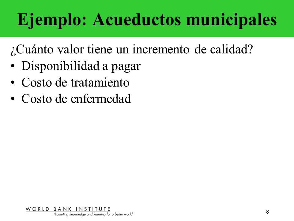 8 Ejemplo: Acueductos municipales ¿Cuánto valor tiene un incremento de calidad? Disponibilidad a pagar Costo de tratamiento Costo de enfermedad