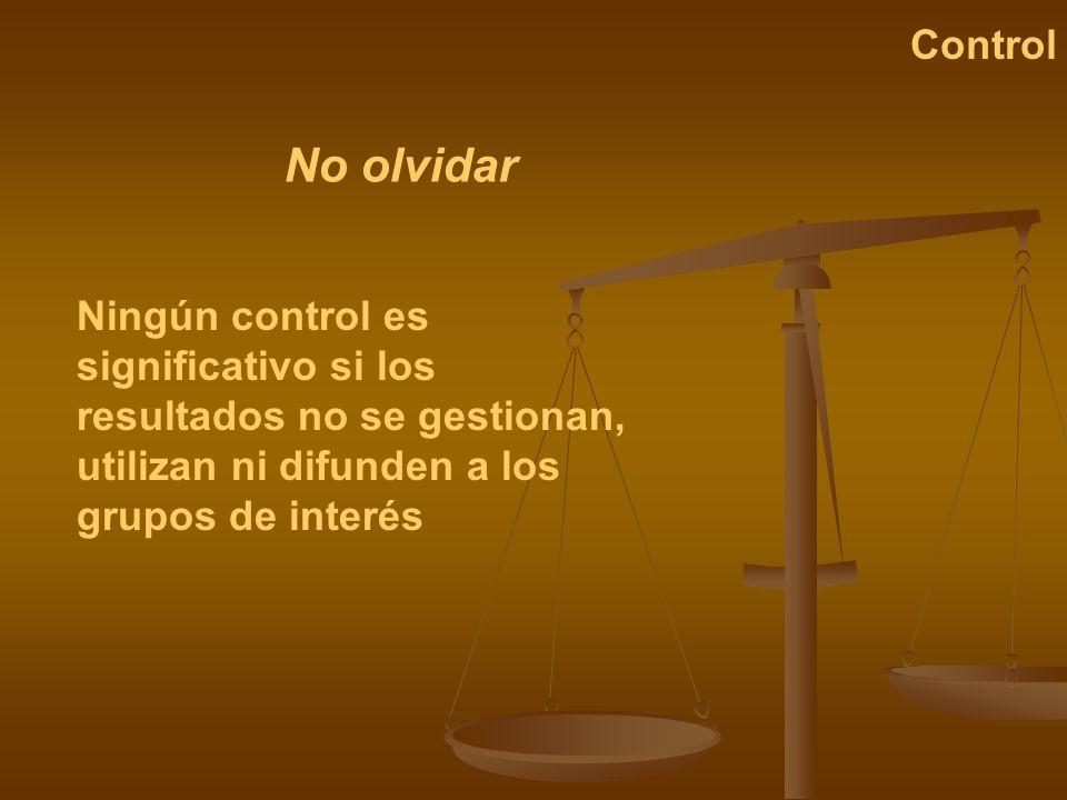 Ningún control es significativo si los resultados no se gestionan, utilizan ni difunden a los grupos de interés No olvidar Control
