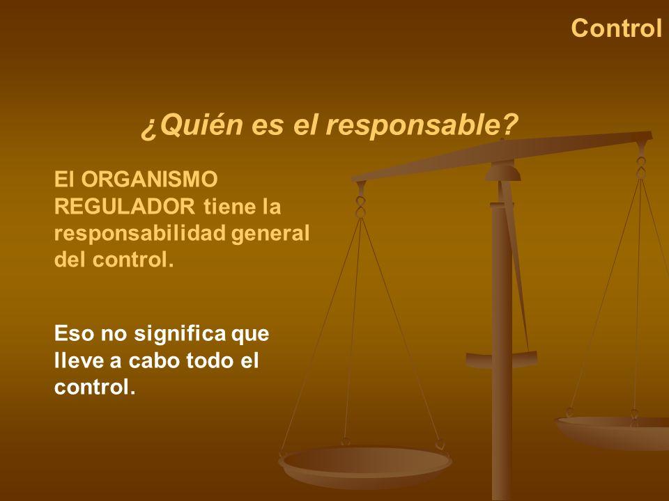 ¿Quién es el responsable? Control El ORGANISMO REGULADOR tiene la responsabilidad general del control. Eso no significa que lleve a cabo todo el contr