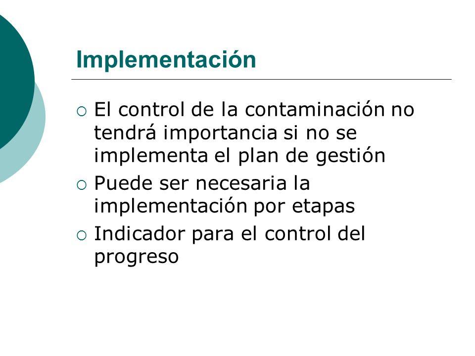 Implementación El control de la contaminación no tendrá importancia si no se implementa el plan de gestión Puede ser necesaria la implementación por e