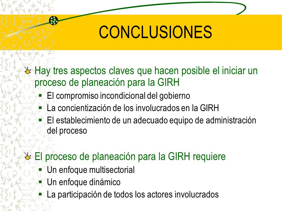 CONCLUSIONES Hay tres aspectos claves que hacen posible el iniciar un proceso de planeación para la GIRH El compromiso incondicional del gobierno La c