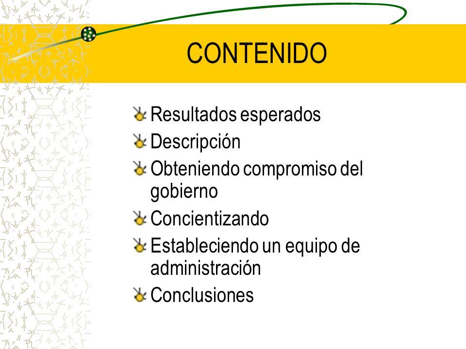 CONTENIDO Resultados esperados Descripción Obteniendo compromiso del gobierno Concientizando Estableciendo un equipo de administración Conclusiones