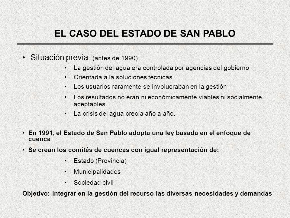EL CASO DEL ESTADO DE SAN PABLO Situación previa: (antes de 1990) La gestión del agua era controlada por agencias del gobierno Orientada a la solucion