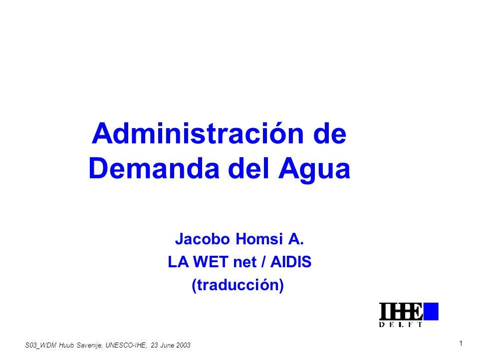S03_WDM Huub Savenije, UNESCO-IHE, 23 June 2003 1 Administración de Demanda del Agua Jacobo Homsi A.