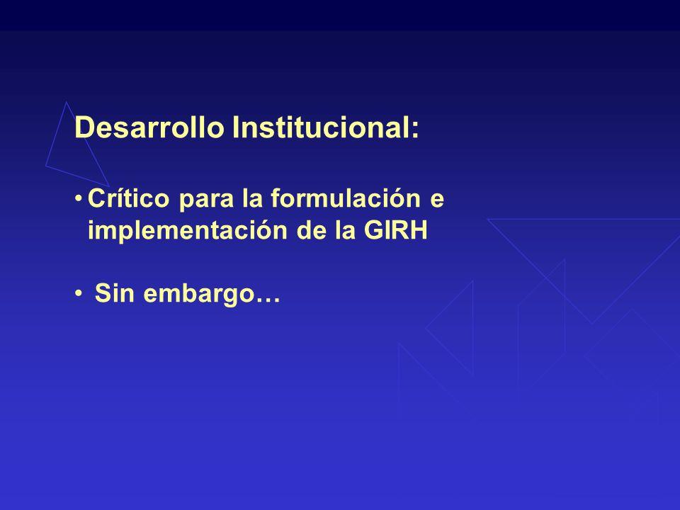 Desarrollo Institucional: Crítico para la formulación e implementación de la GIRH Sin embargo…