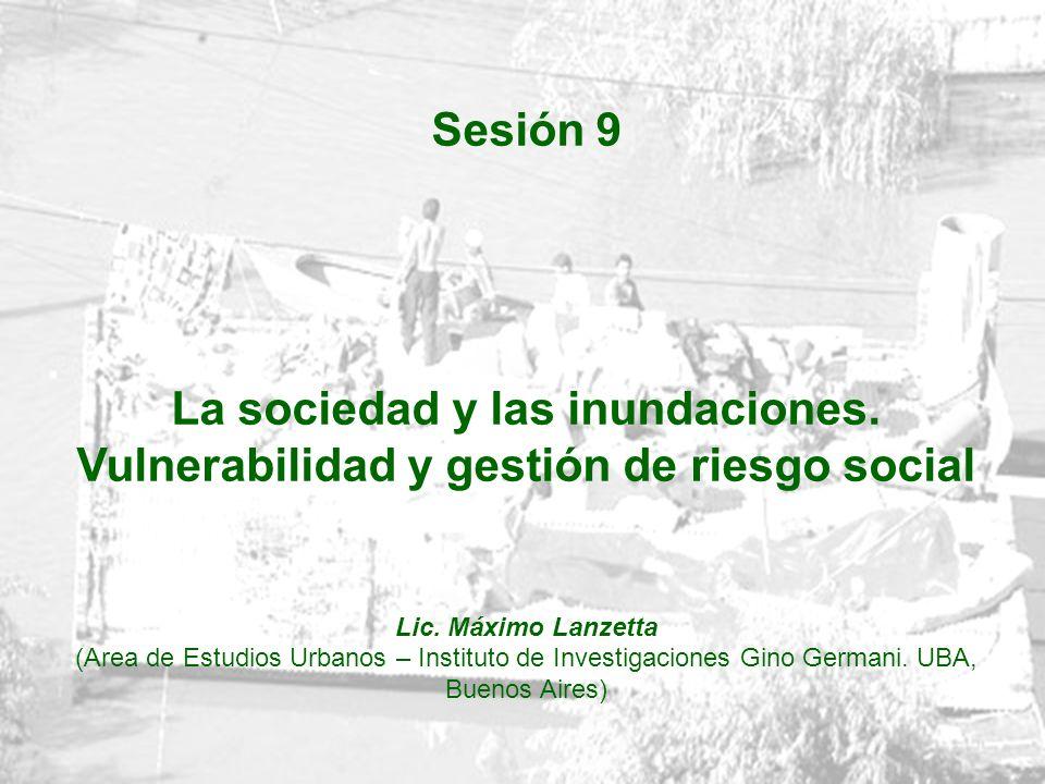 Sesión 9 La sociedad y las inundaciones. Vulnerabilidad y gestión de riesgo social Lic. Máximo Lanzetta (Area de Estudios Urbanos – Instituto de Inves