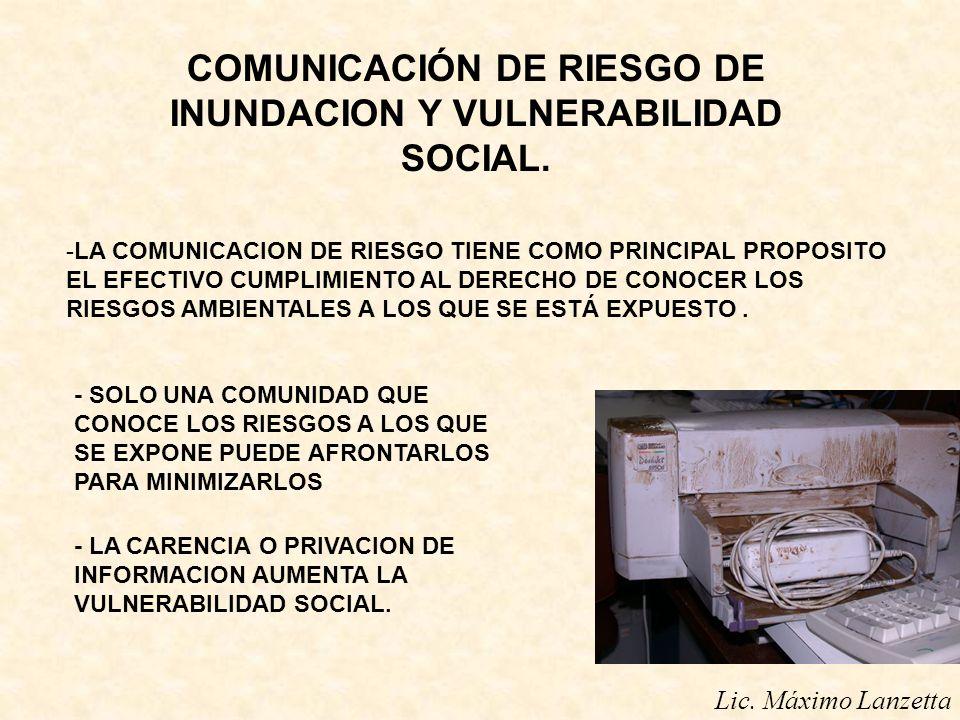 Lic. Máximo Lanzetta COMUNICACIÓN DE RIESGO DE INUNDACION Y VULNERABILIDAD SOCIAL. -LA COMUNICACION DE RIESGO TIENE COMO PRINCIPAL PROPOSITO EL EFECTI
