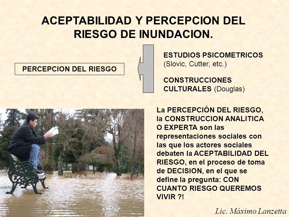 Lic. Máximo Lanzetta ACEPTABILIDAD Y PERCEPCION DEL RIESGO DE INUNDACION. PERCEPCION DEL RIESGO ESTUDIOS PSICOMETRICOS (Slovic, Cutter, etc.) CONSTRUC