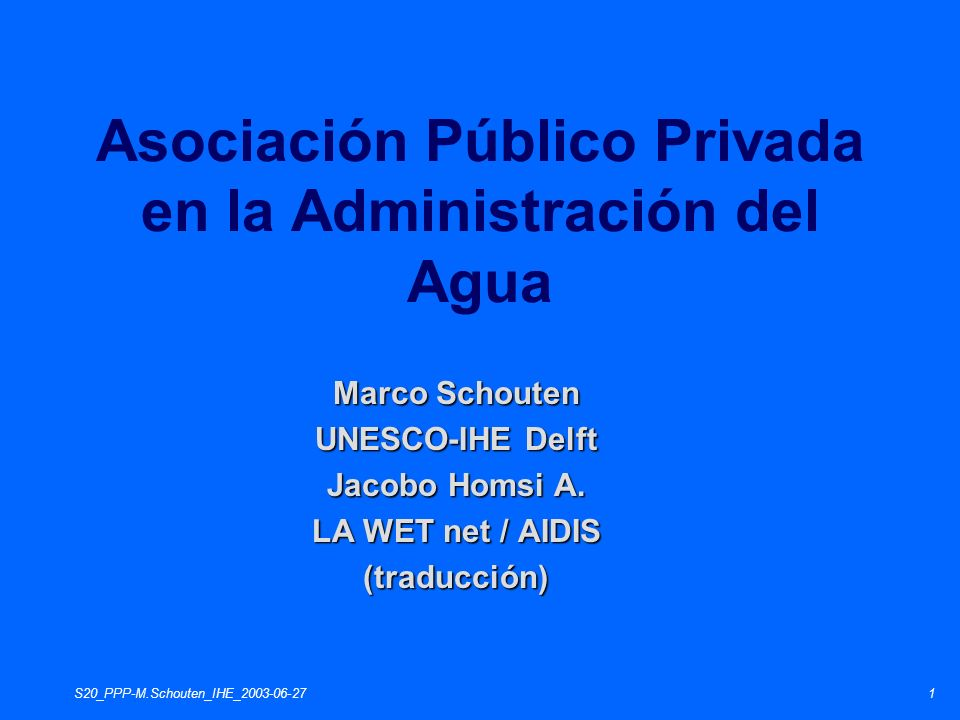 S20_PPP-M.Schouten_IHE_2003-06-272 Parte 1: Introducción Parte 2: Enlazando la Asociación Público Privada (APP) con la GIRH (APP) con la GIRH Parte 3: La APP Parte 4: Resumen Asociación Público Privada en la Administración del Agua Programa