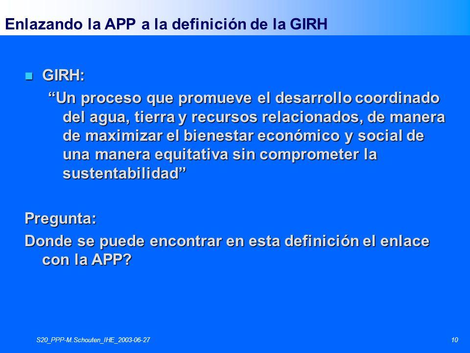 S20_PPP-M.Schouten_IHE_2003-06-2710 Enlazando la APP a la definición de la GIRH n GIRH: Un proceso que promueve el desarrollo coordinado del agua, tierra y recursos relacionados, de manera de maximizar el bienestar económico y social de una manera equitativa sin comprometer la sustentabilidad Pregunta: Donde se puede encontrar en esta definición el enlace con la APP