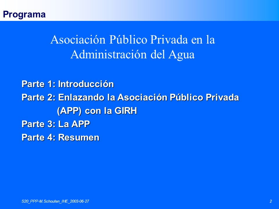 S20_PPP-M.Schouten_IHE_2003-06-272 Parte 1: Introducción Parte 2: Enlazando la Asociación Público Privada (APP) con la GIRH (APP) con la GIRH Parte 3:
