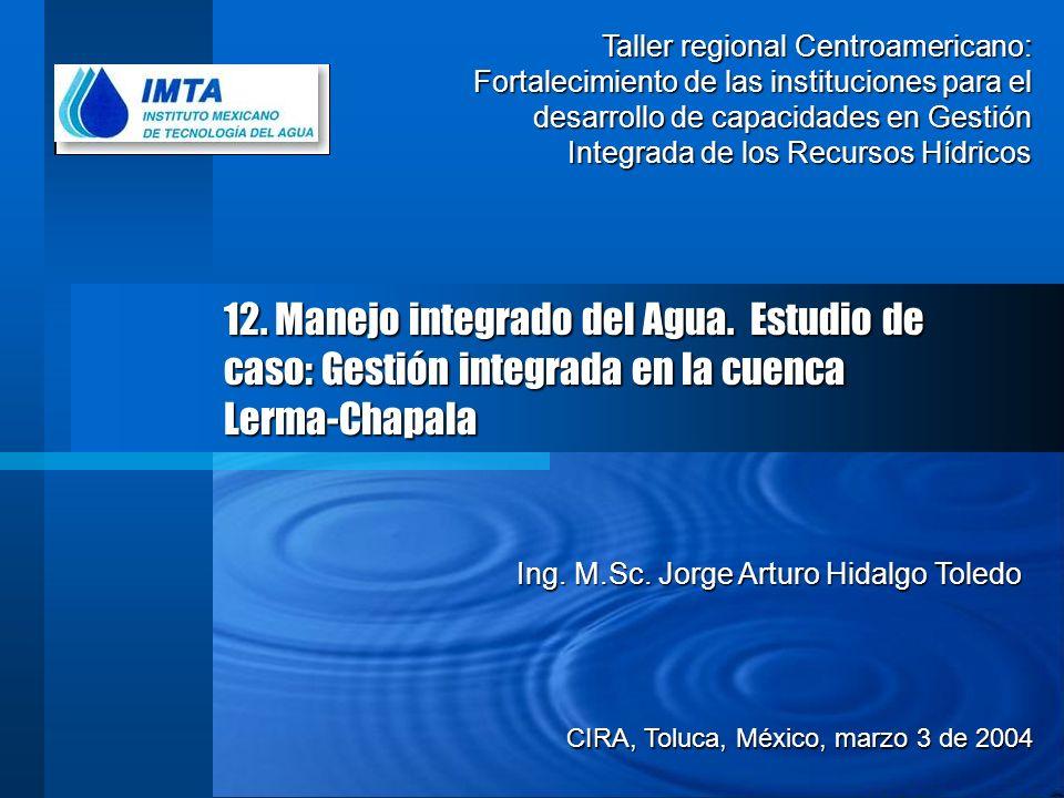 12. Manejo integrado del Agua. Estudio de caso: Gestión integrada en la cuenca Lerma-Chapala CIRA, Toluca, México, marzo 3 de 2004 Ing. M.Sc. Jorge Ar
