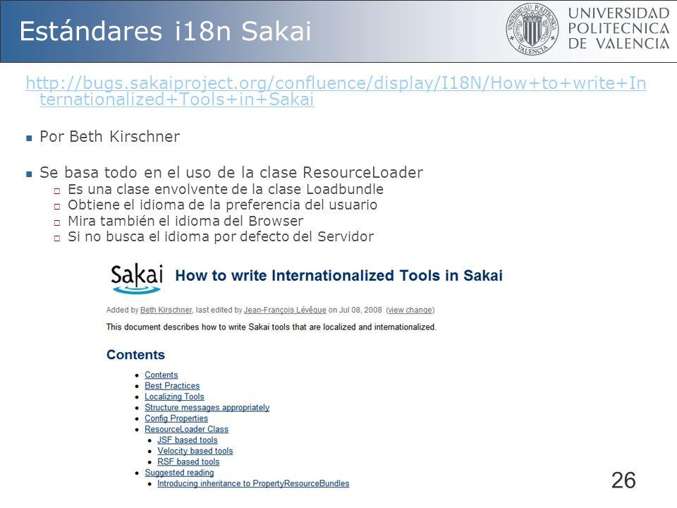 26 Estándares i18n Sakai http://bugs.sakaiproject.org/confluence/display/I18N/How+to+write+In ternationalized+Tools+in+Sakai Por Beth Kirschner Se basa todo en el uso de la clase ResourceLoader Es una clase envolvente de la clase Loadbundle Obtiene el idioma de la preferencia del usuario Mira también el idioma del Browser Si no busca el idioma por defecto del Servidor
