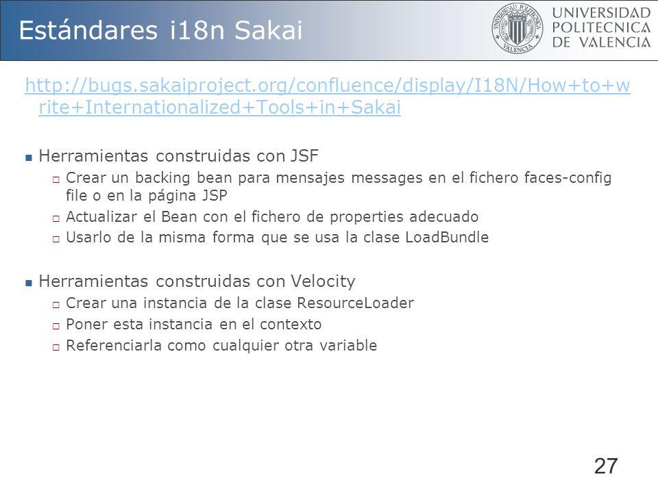 27 Estándares i18n Sakai http://bugs.sakaiproject.org/confluence/display/I18N/How+to+w rite+Internationalized+Tools+in+Sakai Herramientas construidas con JSF Crear un backing bean para mensajes messages en el fichero faces-config file o en la página JSP Actualizar el Bean con el fichero de properties adecuado Usarlo de la misma forma que se usa la clase LoadBundle Herramientas construidas con Velocity Crear una instancia de la clase ResourceLoader Poner esta instancia en el contexto Referenciarla como cualquier otra variable