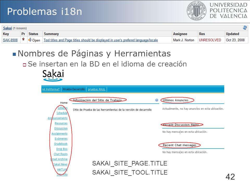 42 Problemas i18n Nombres de Páginas y Herramientas Se insertan en la BD en el idioma de creación SAKAI_SITE_PAGE.TITLE SAKAI_SITE_TOOL.TITLE