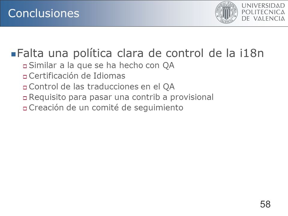 58 Conclusiones Falta una política clara de control de la i18n Similar a la que se ha hecho con QA Certificación de Idiomas Control de las traducciones en el QA Requisito para pasar una contrib a provisional Creación de un comité de seguimiento
