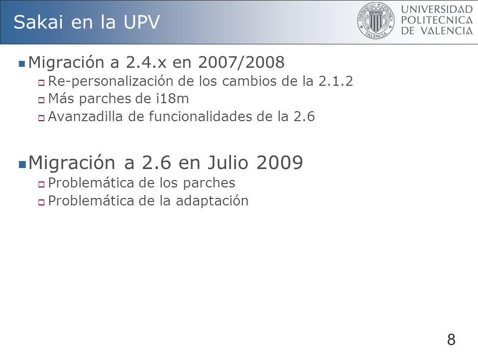 8 Sakai en la UPV Migración a 2.4.x en 2007/2008 Re-personalización de los cambios de la 2.1.2 Más parches de i18m Avanzadilla de funcionalidades de la 2.6 Migración a 2.6 en Julio 2009 Problemática de los parches Problemática de la adaptación