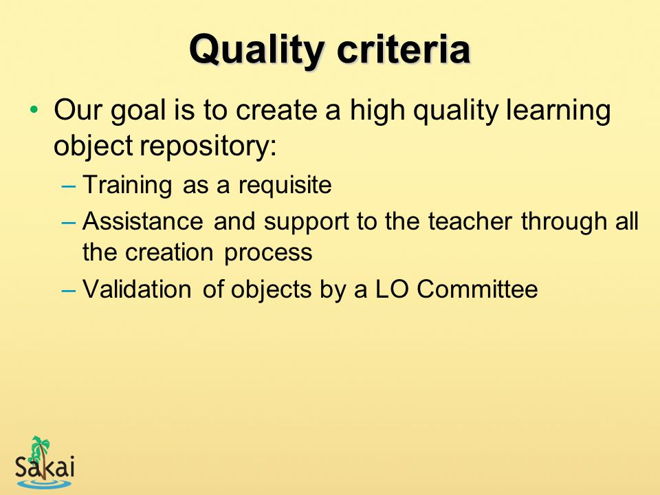 Quality criteria Our goal is to create a high quality learning object repository: –Training as a requisite –Assistance and support to the teacher thro