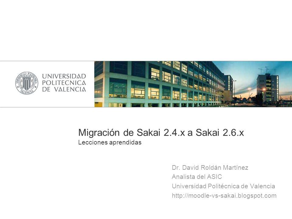 Migración de Sakai 2.4.x a Sakai 2.6.x Lecciones aprendidas Dr. David Roldán Martínez Analista del ASIC Universidad Politécnica de Valencia http://moo