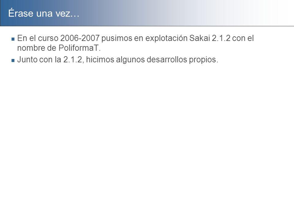 Érase una vez… En el curso 2006-2007 pusimos en explotación Sakai 2.1.2 con el nombre de PoliformaT. Junto con la 2.1.2, hicimos algunos desarrollos p
