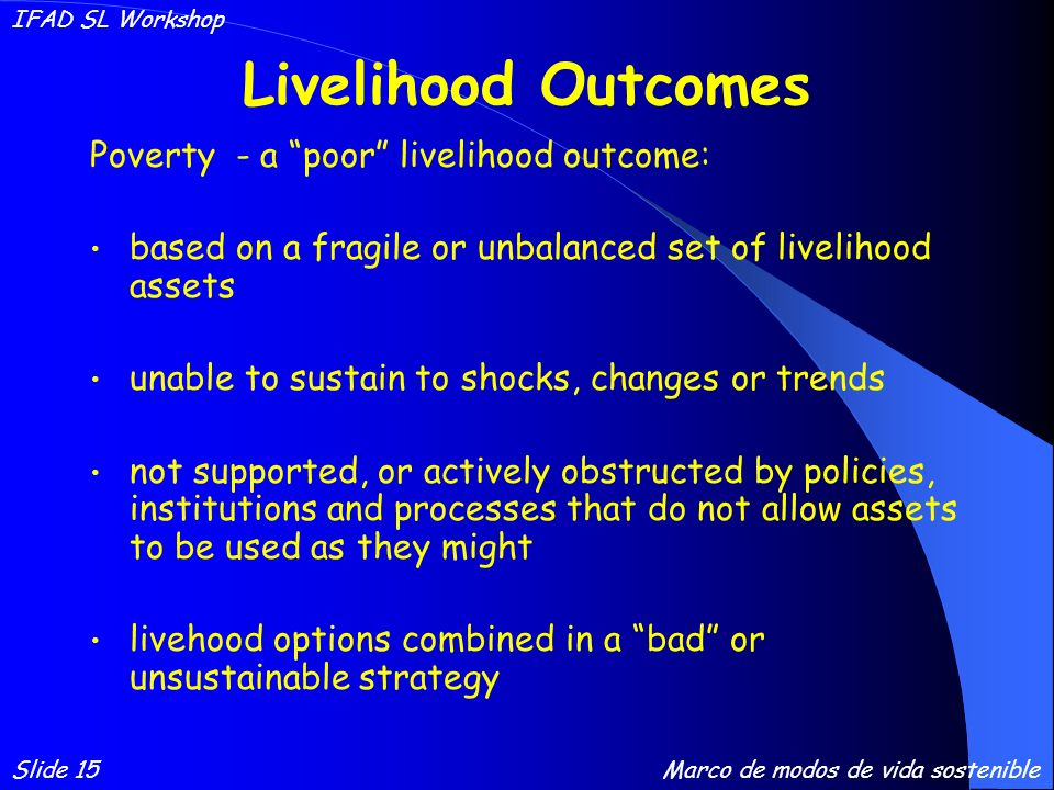 Livelihood Outcomes Poverty - a poor livelihood outcome: based on a fragile or unbalanced set of livelihood assets unable to sustain to shocks, changes or trends not supported, or actively obstructed by policies, institutions and processes that do not allow assets to be used as they might livehood options combined in a bad or unsustainable strategy Slide 15 IFAD SL Workshop Marco de modos de vida sostenible