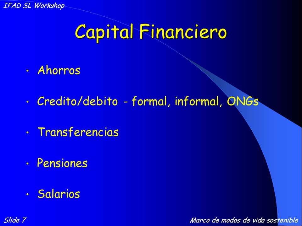 Capital Financiero Ahorros Credito/debito - formal, informal, ONGs Transferencias Pensiones Salarios Slide 7 IFAD SL Workshop Marco de modos de vida sostenible