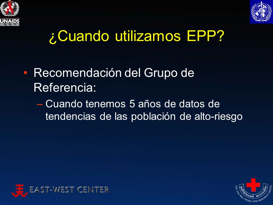 ¿Cuando utilizamos EPP? Recomendación del Grupo de Referencia: –Cuando tenemos 5 años de datos de tendencias de las población de alto-riesgo