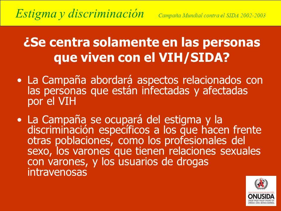 Estigma y discriminación Campaña Mundial contra el SIDA 2002-2003 ¿Se centra solamente en las personas que viven con el VIH/SIDA? La Campaña abordará