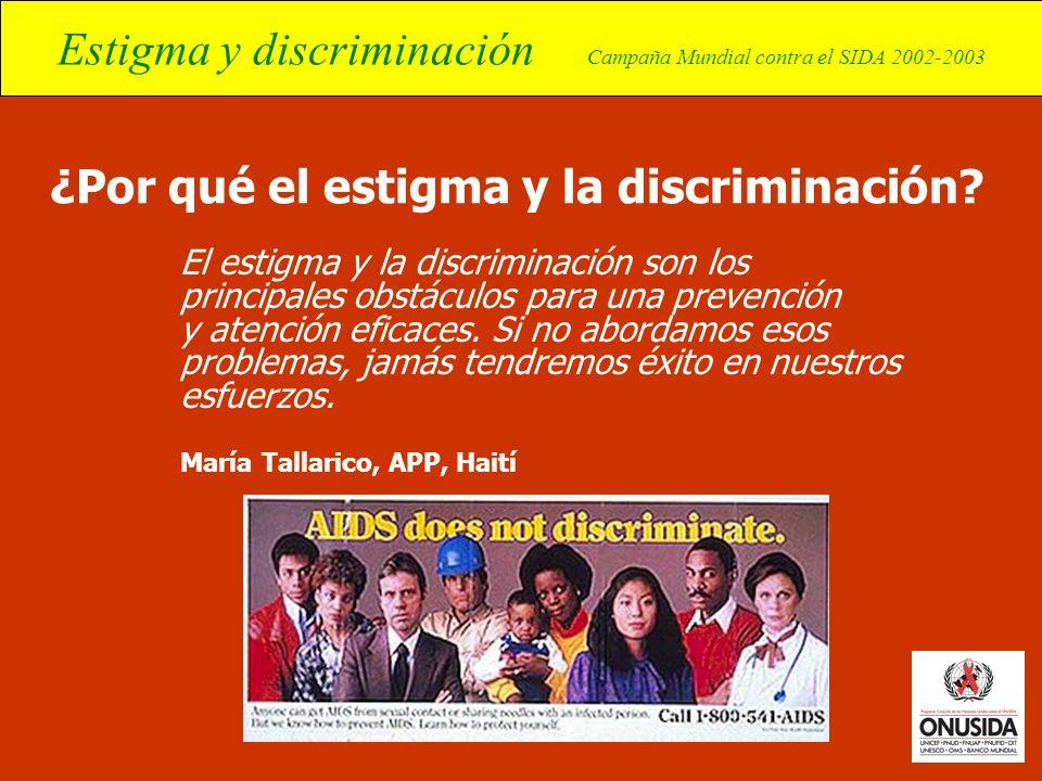 Estigma y discriminación Campaña Mundial contra el SIDA 2002-2003 ¿Por qué el estigma y la discriminación? El estigma y la discriminación son los prin