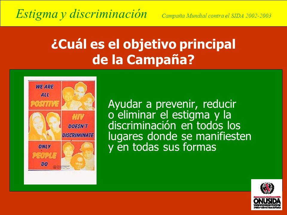 Estigma y discriminación Campaña Mundial contra el SIDA 2002-2003 ¿Cuál es el objetivo principal de la Campaña? Ayudar a prevenir, reducir o eliminar