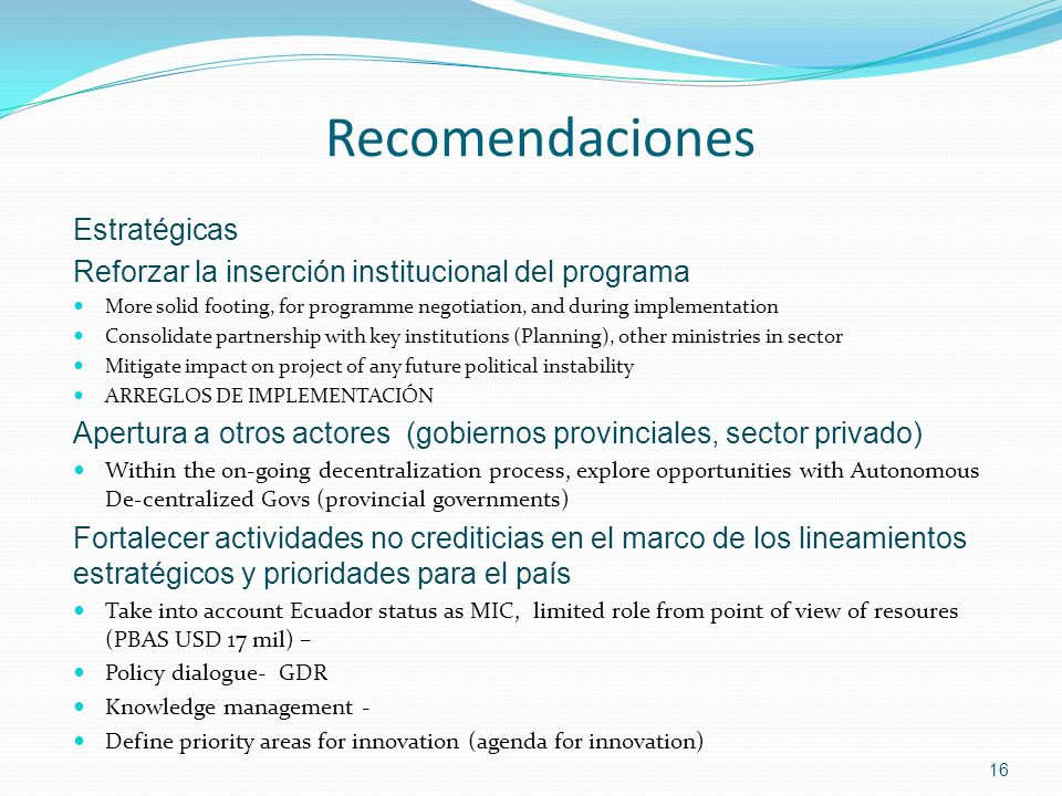 16 Recomendaciones Estratégicas Reforzar la inserción institucional del programa More solid footing, for programme negotiation, and during implementation Consolidate partnership with key institutions (Planning), other ministries in sector Mitigate impact on project of any future political instability ARREGLOS DE IMPLEMENTACIÓN Apertura a otros actores (gobiernos provinciales, sector privado) Within the on-going decentralization process, explore opportunities with Autonomous De-centralized Govs (provincial governments) Fortalecer actividades no crediticias en el marco de los lineamientos estratégicos y prioridades para el país Take into account Ecuador status as MIC, limited role from point of view of resoures (PBAS USD 17 mil) – Policy dialogue- GDR Knowledge management - Define priority areas for innovation (agenda for innovation)