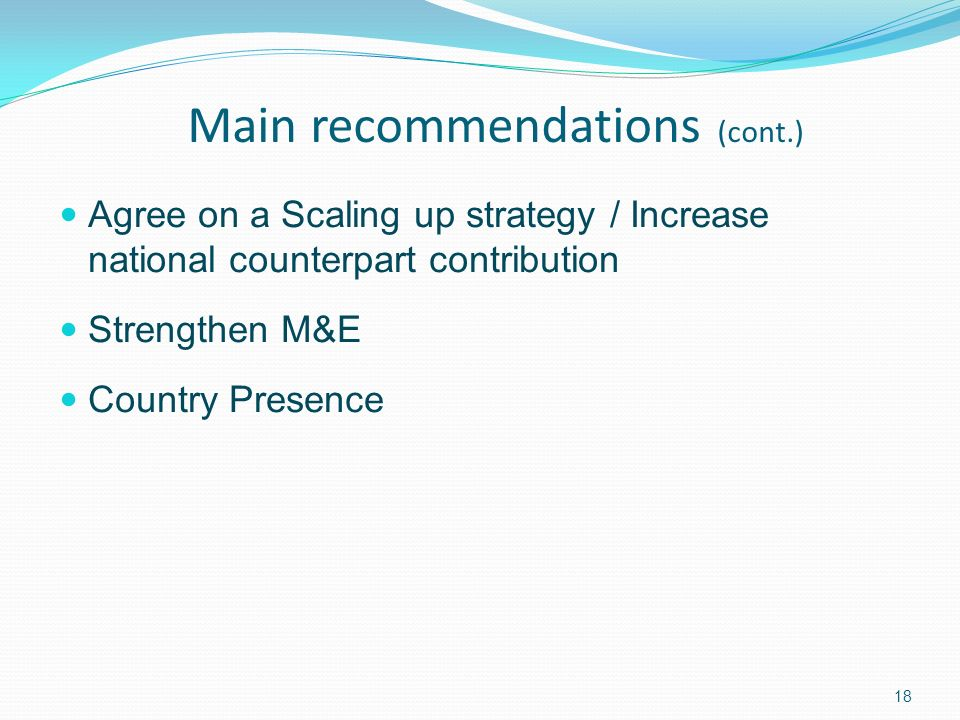 18 Main recommendations (cont.) Agree on a Scaling up strategy / Increase national counterpart contribution Strengthen M&E Country Presence