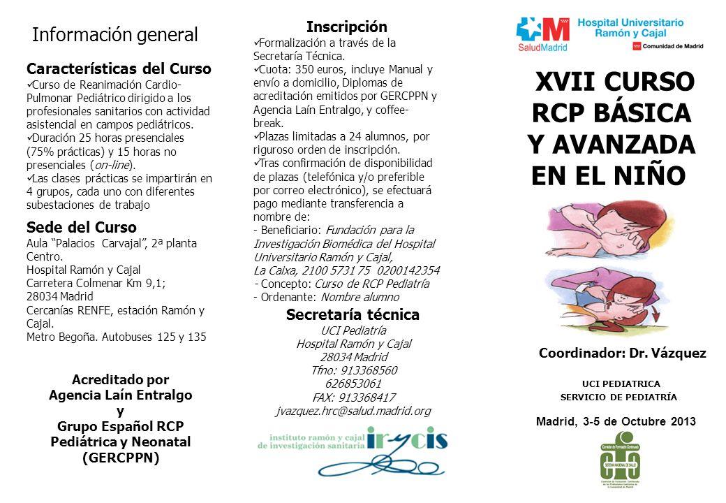 XVII CURSO RCP BÁSICA Y AVANZADA EN EL NIÑO Madrid, 3-5 de Octubre 2013 UCI PEDIATRICA SERVICIO DE PEDIATRÍA Coordinador: Dr. Vázquez Acreditado por A