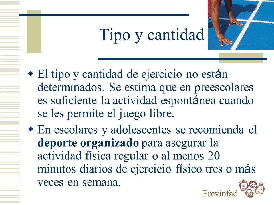 Tipo y cantidad El tipo y cantidad de ejercicio no est á n determinados. Se estima que en preescolares es suficiente la actividad espont á nea cuando