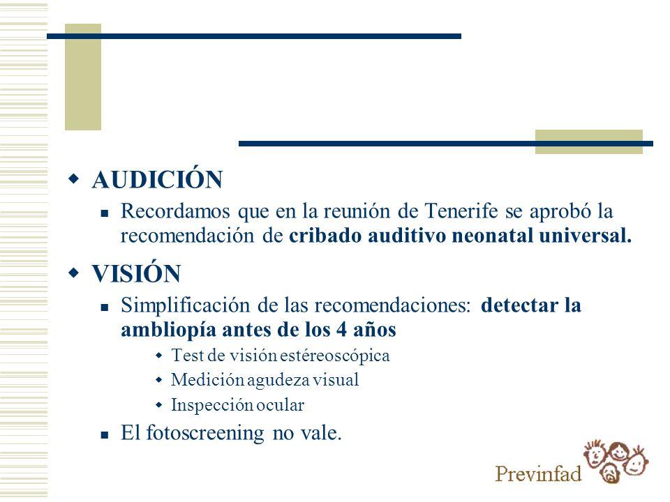 AUDICIÓN Recordamos que en la reunión de Tenerife se aprobó la recomendación de cribado auditivo neonatal universal. VISIÓN Simplificación de las reco