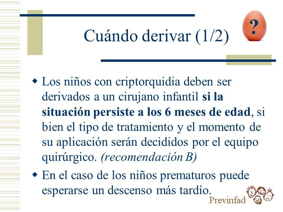 Cuándo derivar (1/2) Los niños con criptorquidia deben ser derivados a un cirujano infantil si la situación persiste a los 6 meses de edad, si bien el