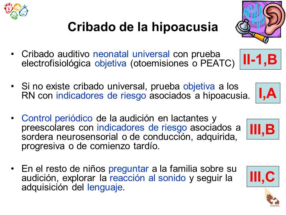 Cribado de la hipoacusia Cribado auditivo neonatal universal con prueba electrofisiológica objetiva (otoemisiones o PEATC) Si no existe cribado univer