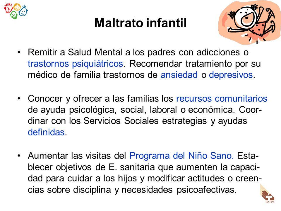 Maltrato infantil Remitir a Salud Mental a los padres con adicciones o trastornos psiquiátricos. Recomendar tratamiento por su médico de familia trast